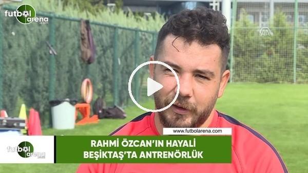 'Rahmi Özcan'ın hayali Beşiktaş'ta antrenörlük