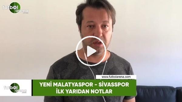 'Yeni Malatyaspor - Sivasspor maçının ilk yarısından notlar