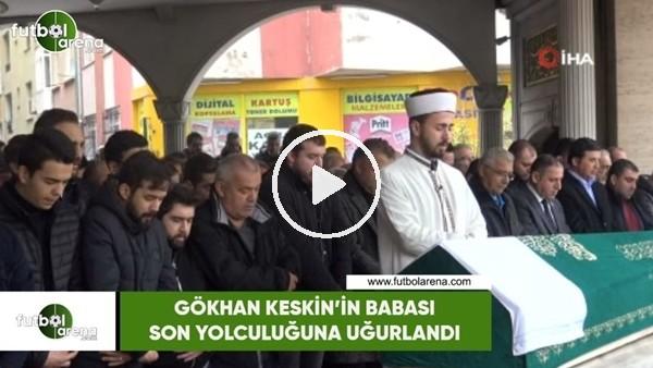 'Gökhan Keskin'in babası İskender Keskin son yolculuğuna uğurlandı