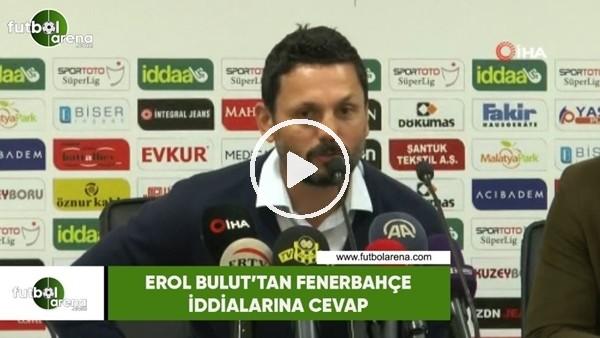 'Erol Bulut'tan Fenerbahçe iddialarına cevap