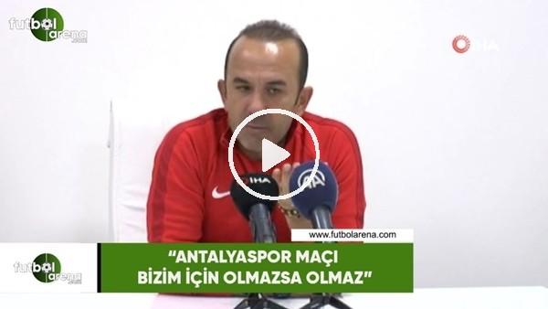 """'Mehmet Özdilek: """"Antalyaspor maçı bizim için olmazsa olmaz"""""""