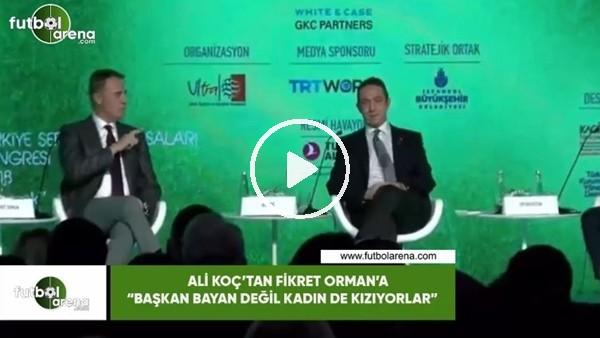 """'Ali Koç'tan Fikret Orman'a: """"Başkan bayan değil kadın de kızıyorlar"""""""