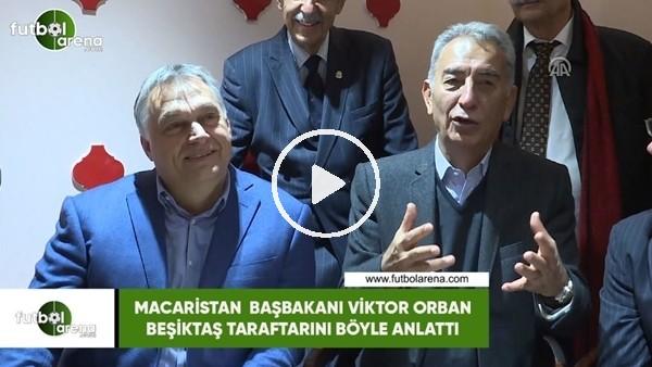 'Macaristan Başbakanı Viktor Orban, Beşiktaş taraftarını böyle anlattı