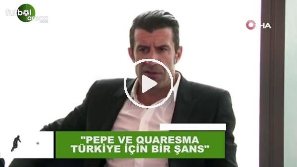 """'Luis Figo: """"Pepe ve Quaresma, Türkiye için bir şans"""""""