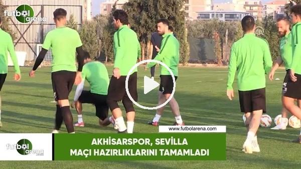 Akhisarspor, Sevilla maçı hazırlıklarını tamamladı