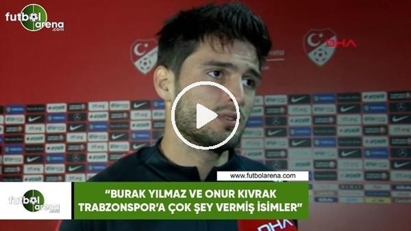 """'Okay Yokuşlu: """"Burak Yılmaz ve Onur Kıvrak, Trabzonspor'a çok şey vermiş isimler"""""""