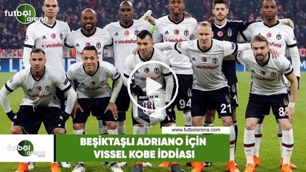 'Beşiktaşlı Adriano için Vissel Kobe iddiası