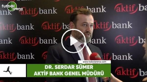 """'Aktif Bank Genel Müdürü Serdar Sümer: """"""""Giderek daha güzel bir noktaya gelecek"""""""