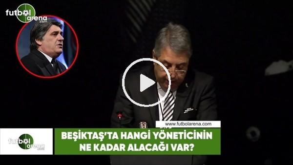 'Beşiktaş'ta hangi yöneticinin ne kadar alacağı var?