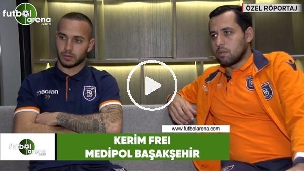 'Kerim Frei'dan FutbolArena'ya özel açıklamalar