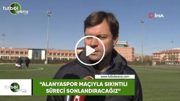 """'Ertuğrul Sağlam: """"Alanyaspor maçıyla sıkıntılı süreci sonlandıracağız"""""""