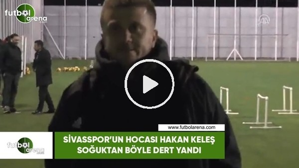 'Sivasspor'un hocası Hakan Keleş soğuktan böyle dert yandı