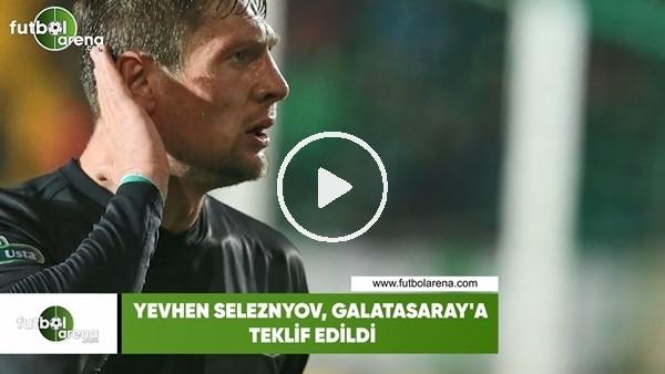 'Seleznyov, Galatasaray'a teklif edildi