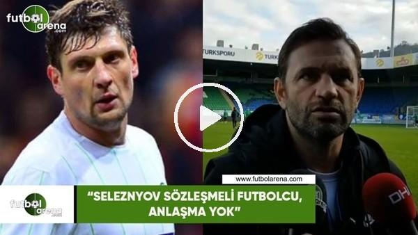 """'Okan Buuk: """"Seleznyov sözleşmeli futbolcu, anlaşma yok"""""""