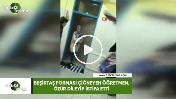 'Beşiktaş forması çiğneyen öğretmen, özür dileyip istifa etti