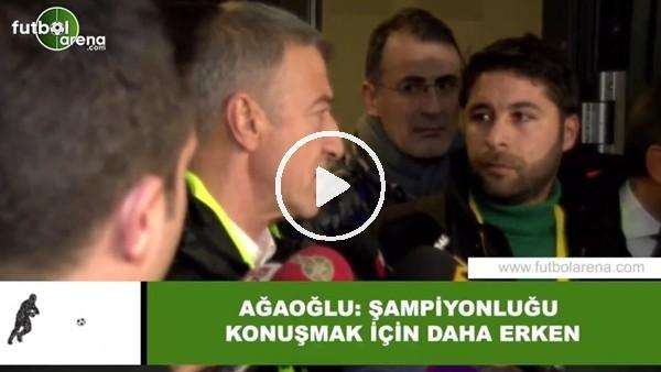 """'Ahmet Ağaoğlu: """"Şampiyonlunğu konuşmak için daha erken"""""""