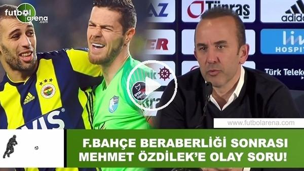 'Fenerbahçe beraberliği sonrası Mehmet Özdilek'e olay soru!