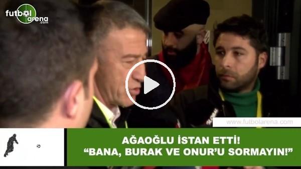 """'Ahmet Ağaoğlu isyan etti! """"Bana, Burak Yılmaz ve Onur Kıvrak'ı sormayın"""""""