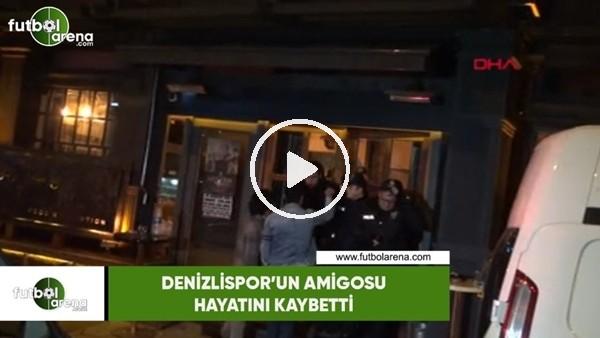 'Denizlispor'un amigosu hayatını kaybetti