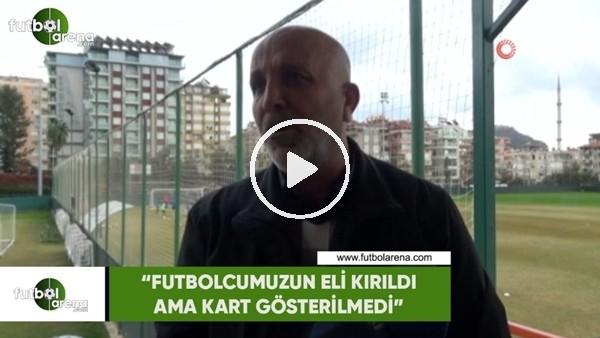 """'Hasan Çavuşoğlu: """"Futbolcumuzun eli kırıldı ama kart gösterilmedi"""""""