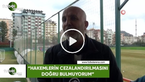 """'Hasan Çavuşoğlu: """"Hakemlerin cezalandırılmasını doğru bulmuyorum"""""""