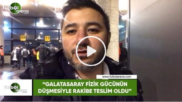 """'Ali Naci Küçük: """"Galatasaray fizik gücünün düşmesiyle rakibe teslim oldu"""""""