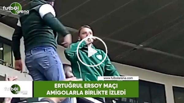 'Ertuğrul Ersoy maçı amigolarla izledi