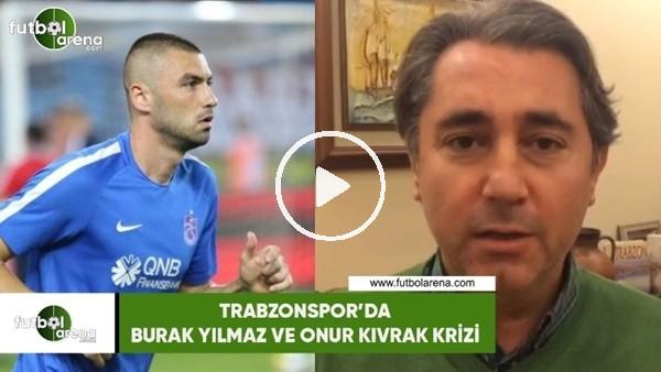 'Trabzonspor'da Burak Yılmaz ve Onur Kıvrak krizi