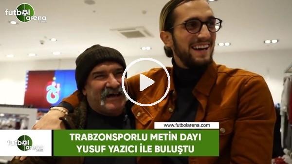 Trabzonsporlu Metin Dayı, Yusuf Yazıcı ile buluştu