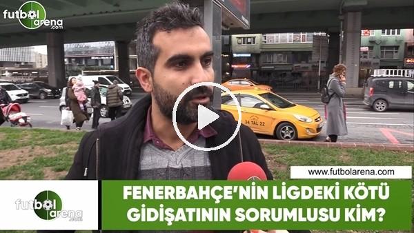 'Fenerbahçe'nin ligdeki kötü gidişatının sorumlusu kim?