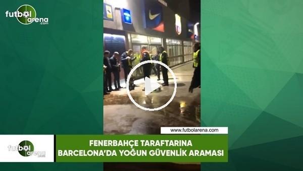 Fenerbahçe taraftarına Barcelona'da yoğun güvenlik araması