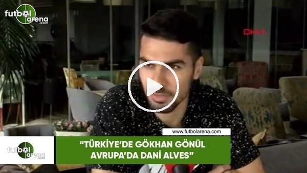 """Mehmet Zeki Çelik: """"Türkiye'de Gökhan Gönül, Avrupa'da Dani Alves"""""""