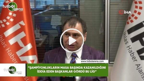 """'Alaattin Hatayoğlu: """"Şampiyonlukların masa başında kazanıldığını iddia eden başkanlar gördü bu lig"""""""
