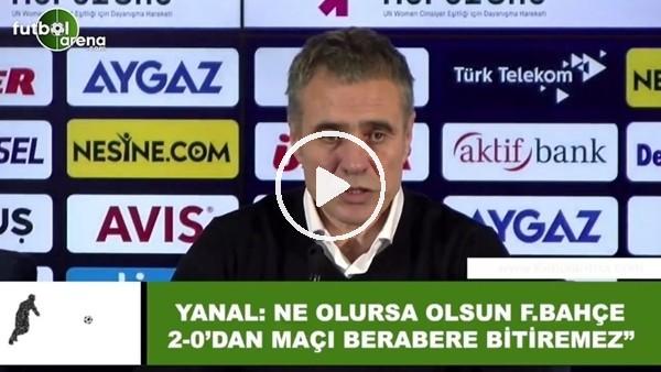 """'Ersun Yanal: """"Ne olursa olsun Fenerbahçe 2-0'dan maçı berabere bitiremez"""""""