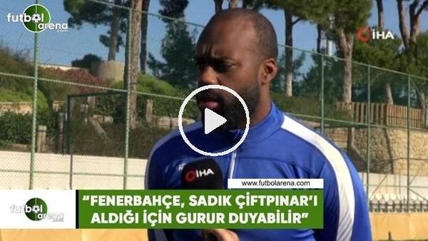 """'Fabien Farnolle: """"Fenerbahçe, Sadık Çiftpınar'ı aldığı için gurur duyabilir"""""""