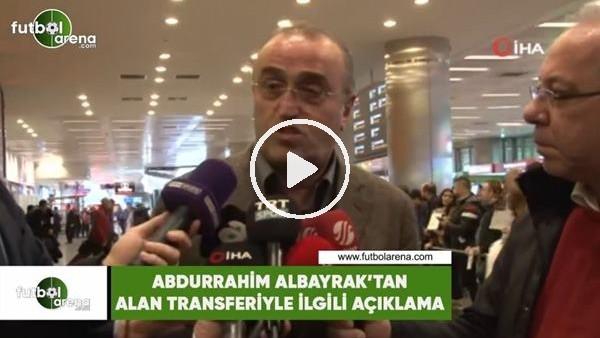 'Abdurrahim Albayrak'tan Alan transferiyle ilgili açıklama