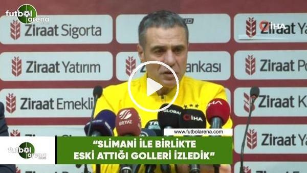 """'Ersun Yanal: """"Slimani ile birlikte eski attığı golleri izledik"""""""