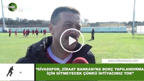 """'Sivasspor Asbaşkanı Faruk Taşseten: """"Ziraat Bankası'nın borç yapılanmasına ihtiyacımız yok"""""""