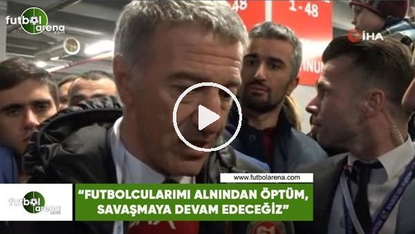 """'Ahmet Ağaoğlu: """"Futbolcularımı alnından öptüm, savaşmaya devam edeceğiz"""""""