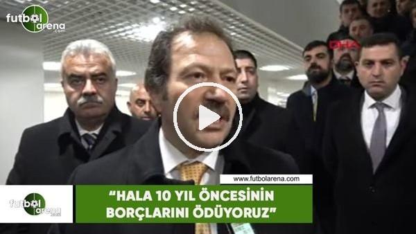 """'Mehmet Yiğiner: """"Hala 10 yıl öncesinin borçlarını ödüyoruz"""""""