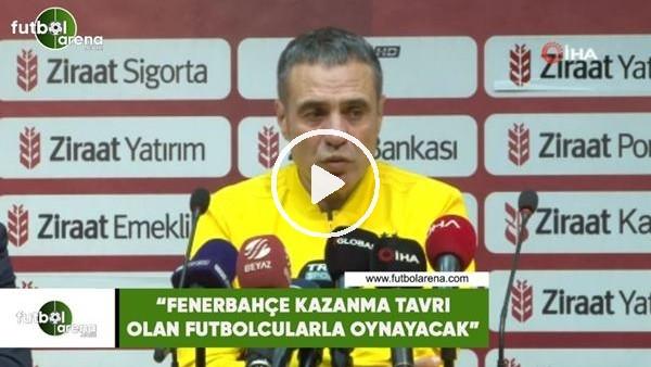 """'Ersun Yanal: """"Fenerbahçe kazanma tavrı olan futbolcularla oynayacak"""""""
