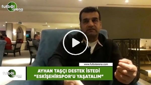 """'Ayhan Taşçı destek istedi! """"Eskişehirspor'u yaşatalım"""""""