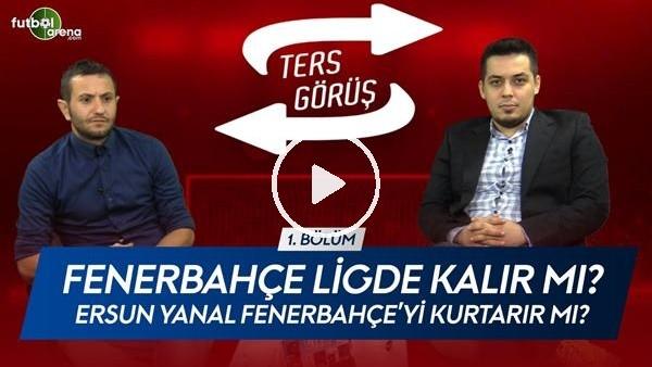 'TERS GÖRÜŞ #1 | Ersun Yanal Fenerbahçe'yi kurtarır mı?