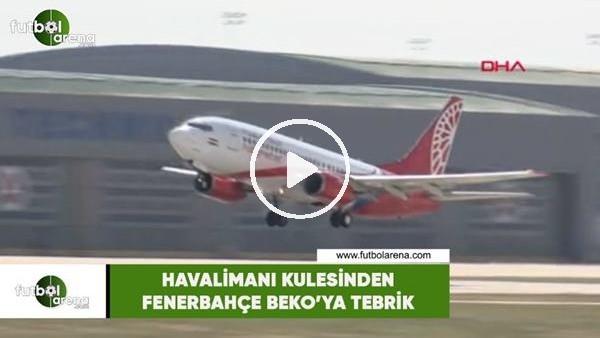 'Havalimanı kulesinden Fenerbahçe Beko'ya tebrik