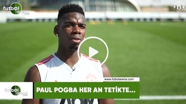 'Paul Pogba her an tetikte...