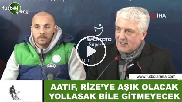 """'Ali Haydar Er: """"Aatıf, Rize'ye aşık olacak yollasak bile gitmeyecek"""""""