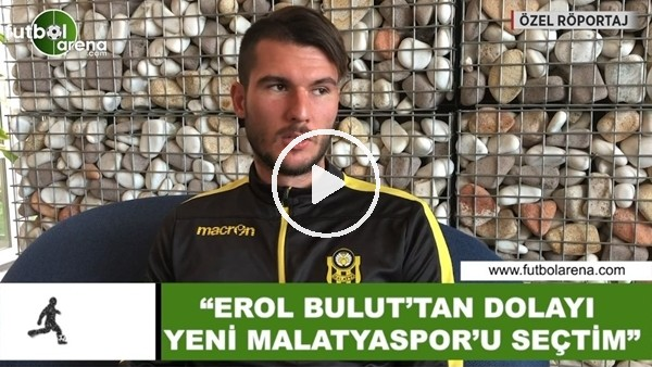 "Robin Yalçın: ""Erol Bulut'tan dolayı Yeni Malatyaspor'u seçtim"""