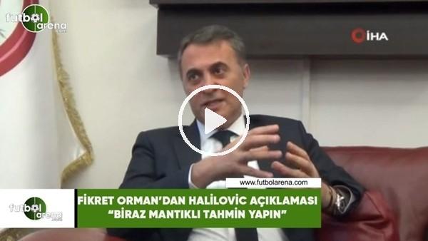 """Fikret Orman'dan Halilovic açıklaması! """"Biraz mantıklı tahmin yapın"""""""