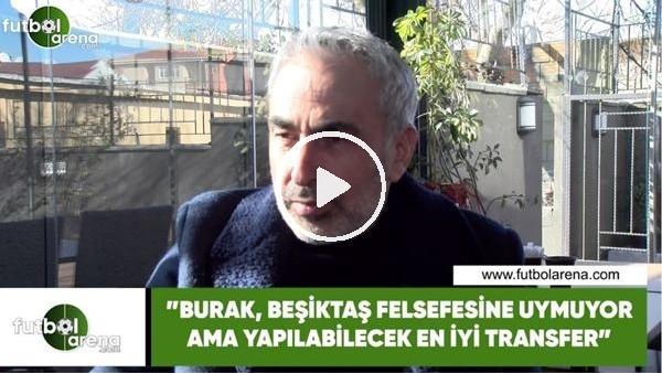 """Adnan Aybaba: """"Burak, Beşiktaş'ın felsefesine uymuyor ama yapılabilecek en iyi transfer"""""""