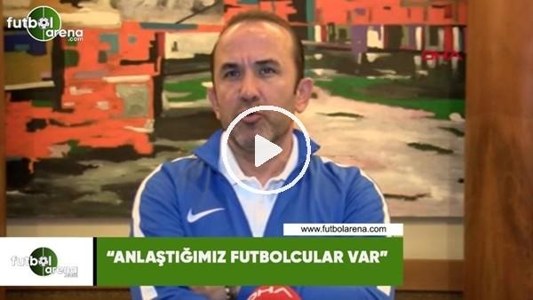 """'Mehmet Özdilek: """"Anlaştığımız futbolcular var"""""""